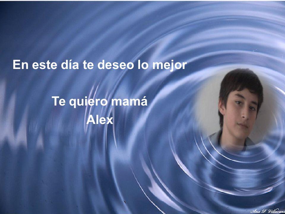 En este día te deseo lo mejor Te quiero mamá Alex