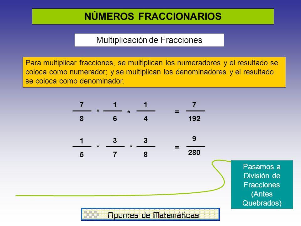 NÚMEROS FRACCIONARIOS Multiplicación de Fracciones Para multiplicar fracciones, se multiplican los numeradores y el resultado se coloca como numerador; y se multiplican los denominadores y el resultado se coloca como denominador.