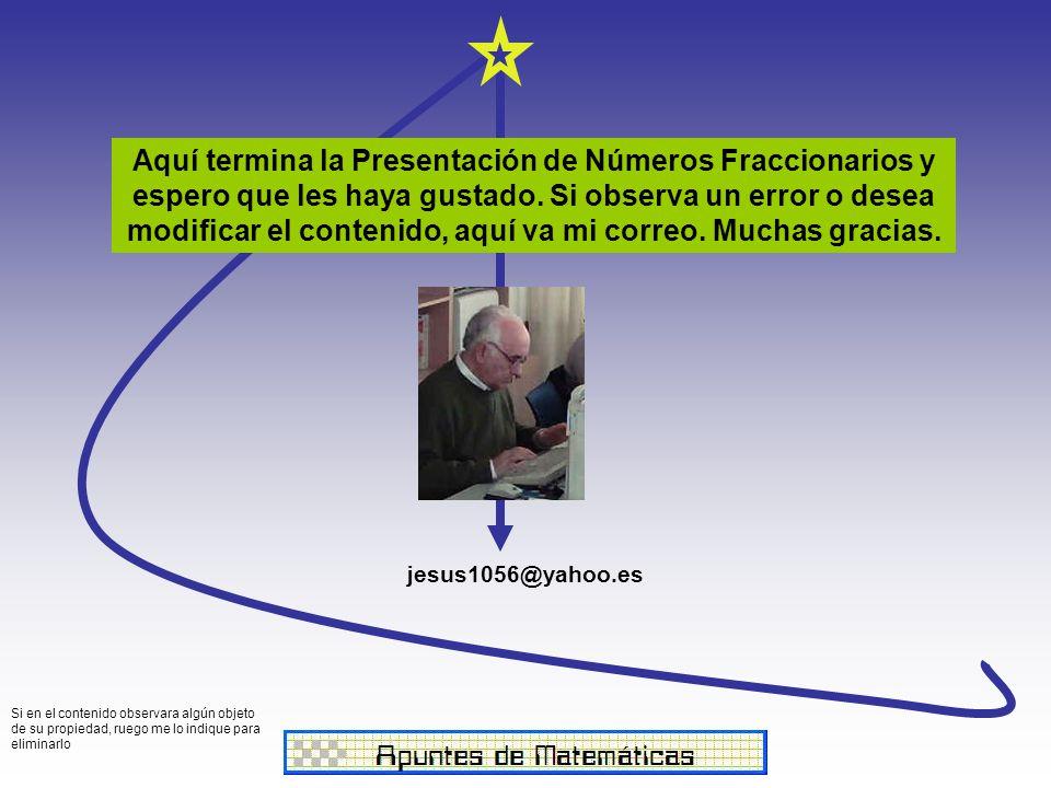 jesus1056@yahoo.es Aquí termina la Presentación de Números Fraccionarios y espero que les haya gustado.