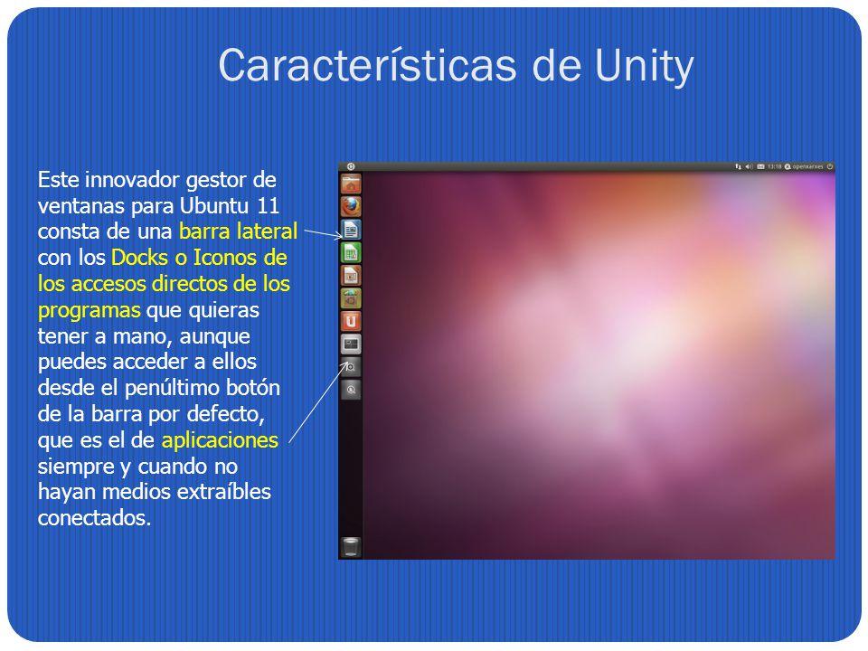 Características de Unity Este innovador gestor de ventanas para Ubuntu 11 consta de una barra lateral con los Docks o Iconos de los accesos directos d