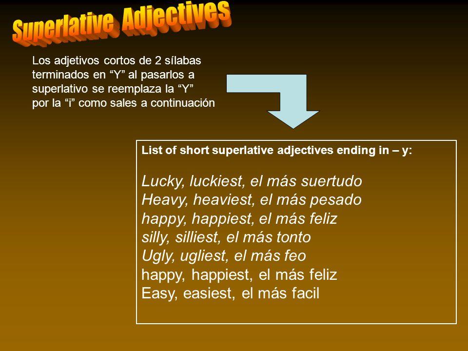 List of short superlative adjectives ending in – y: Lucky, luckiest, el más suertudo Heavy, heaviest, el más pesado happy, happiest, el más feliz sill