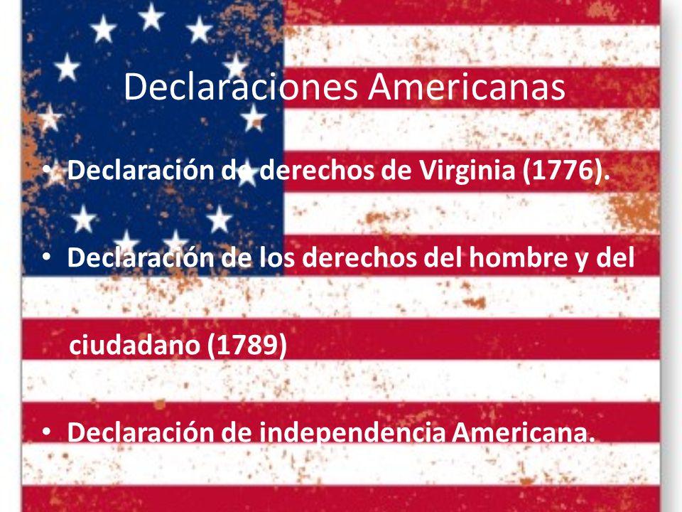 Declaraciones Americanas Declaración de derechos de Virginia (1776). Declaración de los derechos del hombre y del ciudadano (1789) Declaración de inde