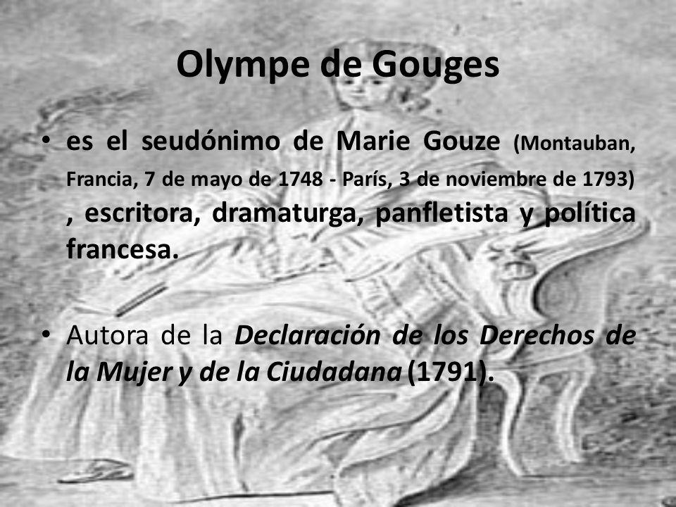 Olympe de Gouges es el seudónimo de Marie Gouze (Montauban, Francia, 7 de mayo de 1748 - París, 3 de noviembre de 1793), escritora, dramaturga, panfle