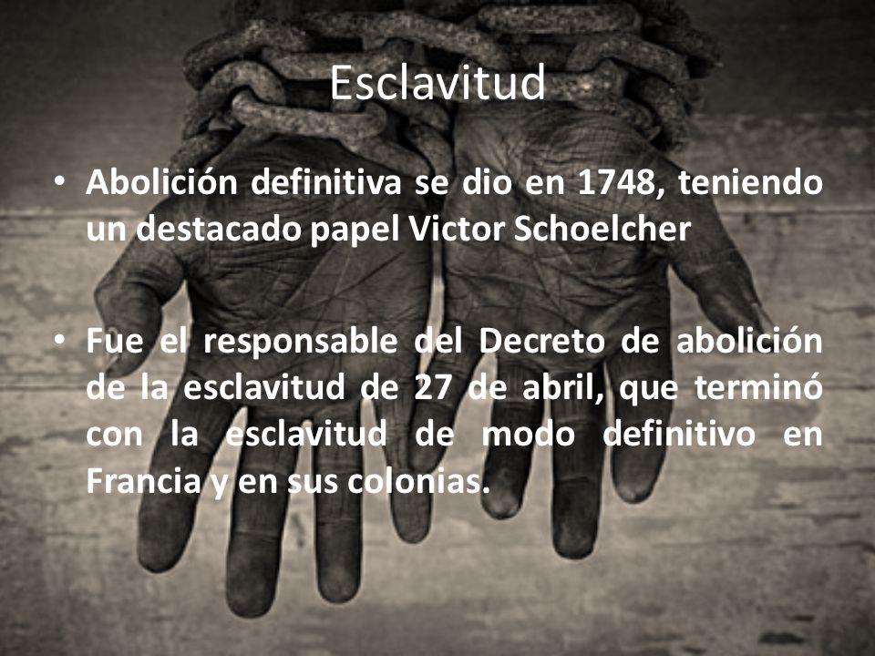 Esclavitud Abolición definitiva se dio en 1748, teniendo un destacado papel Victor Schoelcher Fue el responsable del Decreto de abolición de la esclav