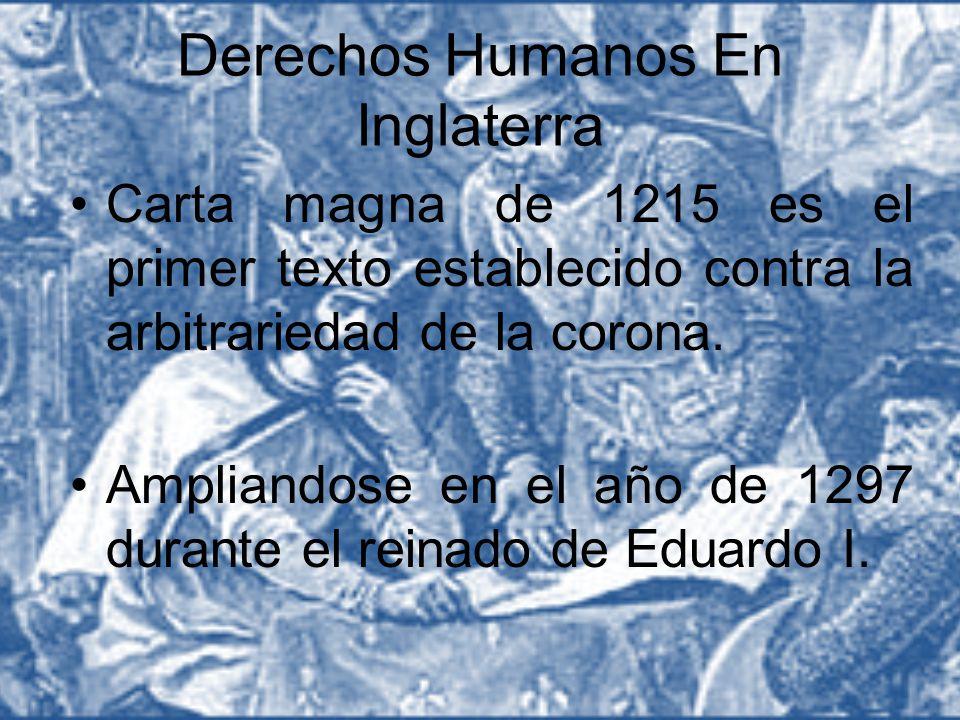 Derechos Humanos En Inglaterra Carta magna de 1215 es el primer texto establecido contra la arbitrariedad de la corona. Ampliandose en el año de 1297