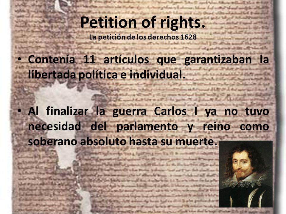 Petition of rights. La petición de los derechos 1628 Contenía 11 artículos que garantizaban la libertada política e individual. Al finalizar la guerra