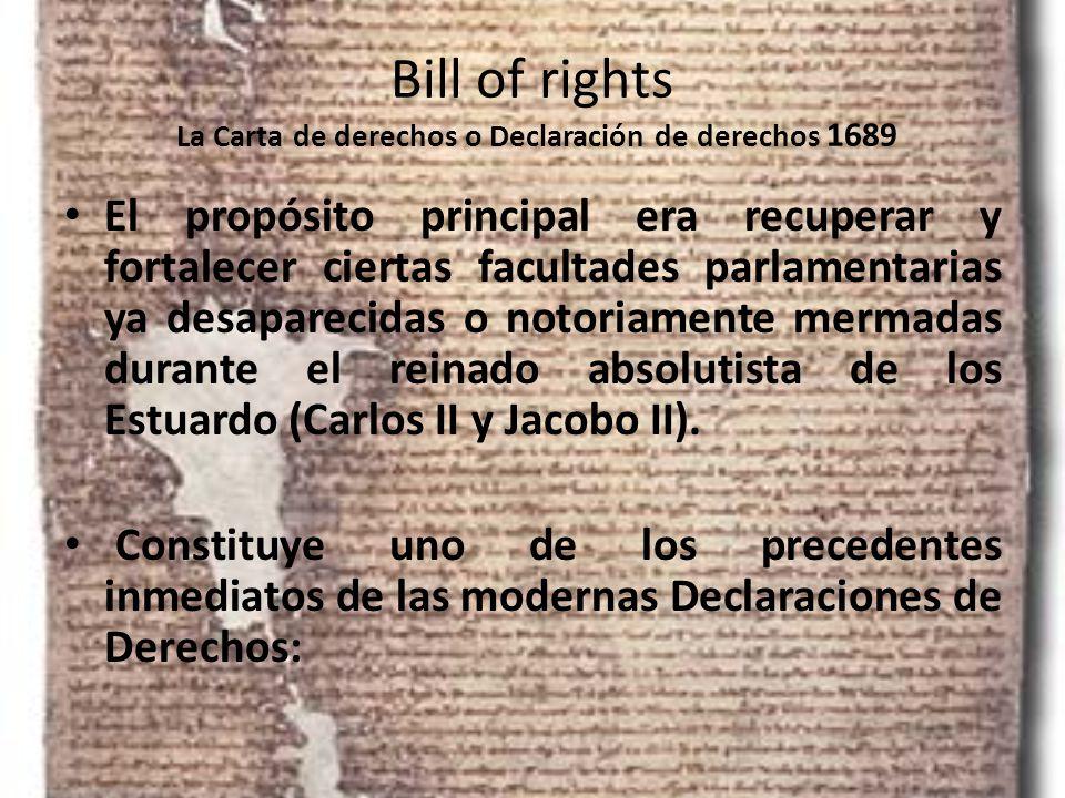 Bill of rights La Carta de derechos o Declaración de derechos 1689 El propósito principal era recuperar y fortalecer ciertas facultades parlamentarias