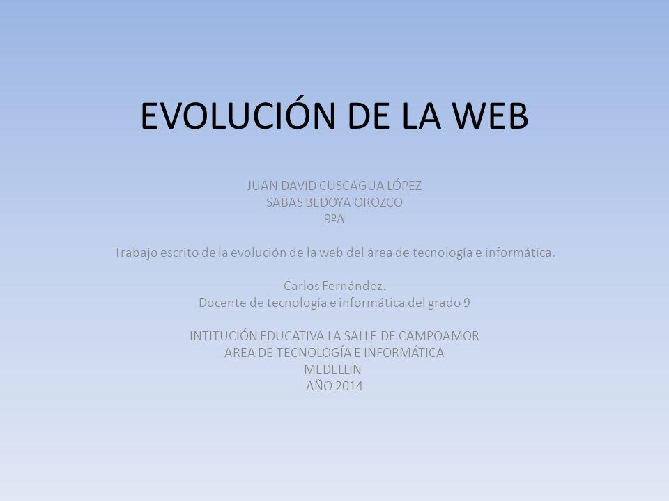 EVOLUCIÓN DE LA WEB JUAN DAVID CUSCAGUA LÓPEZ SABAS BEDOYA OROZCO 9ºA Trabajo escrito de la evolución de la web del área de tecnología e informática.