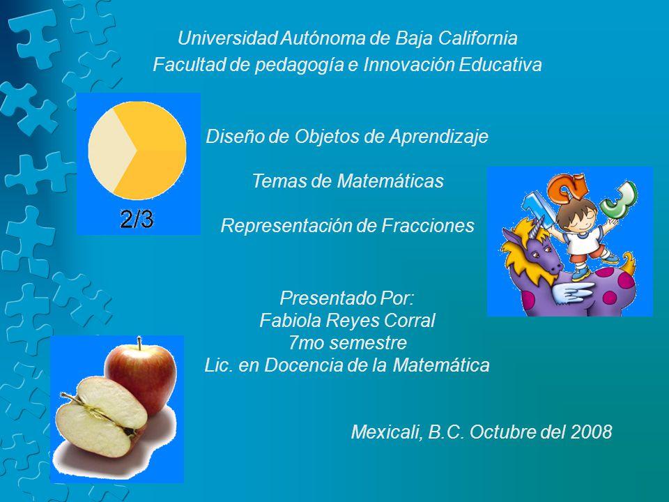 Universidad Autónoma de Baja California Facultad de pedagogía e Innovación Educativa Diseño de Objetos de Aprendizaje Temas de Matemáticas Representac
