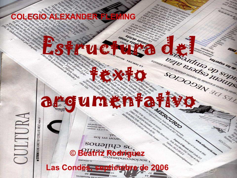 Estructura del texto argumentativo COLEGIO ALEXANDER FLEMING © Beatriz Rodríguez Las Condes, septiembre de 2006