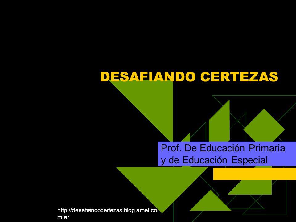 http://desafiandocertezas.blog.arnet.co m.ar DESAFIANDO CERTEZAS Prof. De Educación Primaria y de Educación Especial