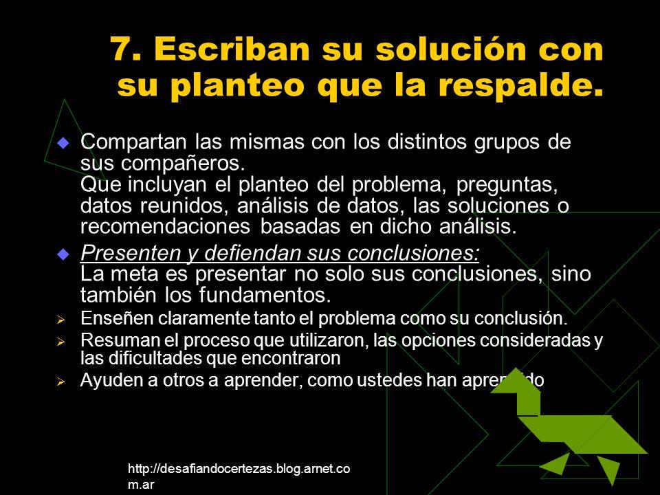 http://desafiandocertezas.blog.arnet.co m.ar 7. Escriban su solución con su planteo que la respalde. Compartan las mismas con los distintos grupos de
