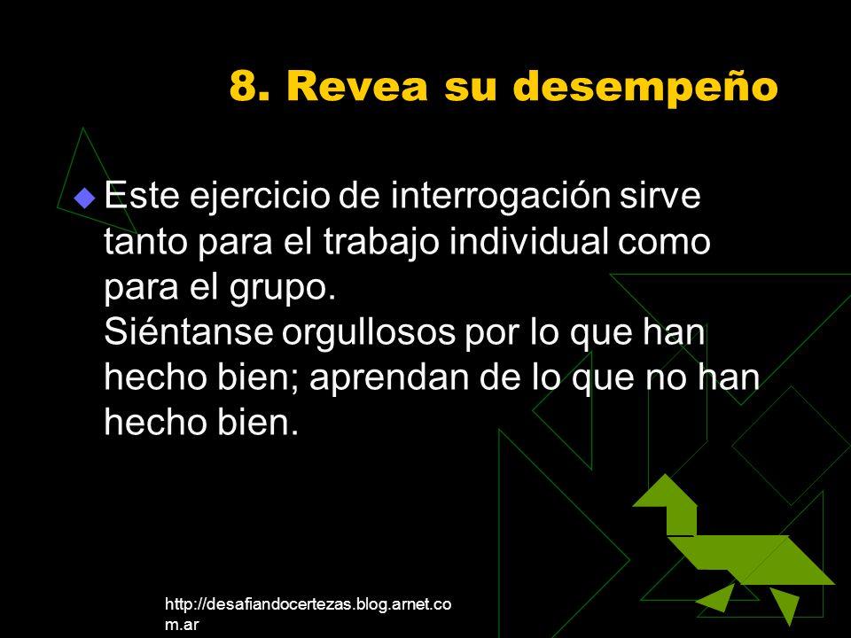 http://desafiandocertezas.blog.arnet.co m.ar 8. Revea su desempeño Este ejercicio de interrogación sirve tanto para el trabajo individual como para el
