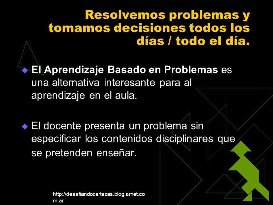 http://desafiandocertezas.blog.arnet.co m.ar Resolvemos problemas y tomamos decisiones todos los días / todo el día. El Aprendizaje Basado en Problema