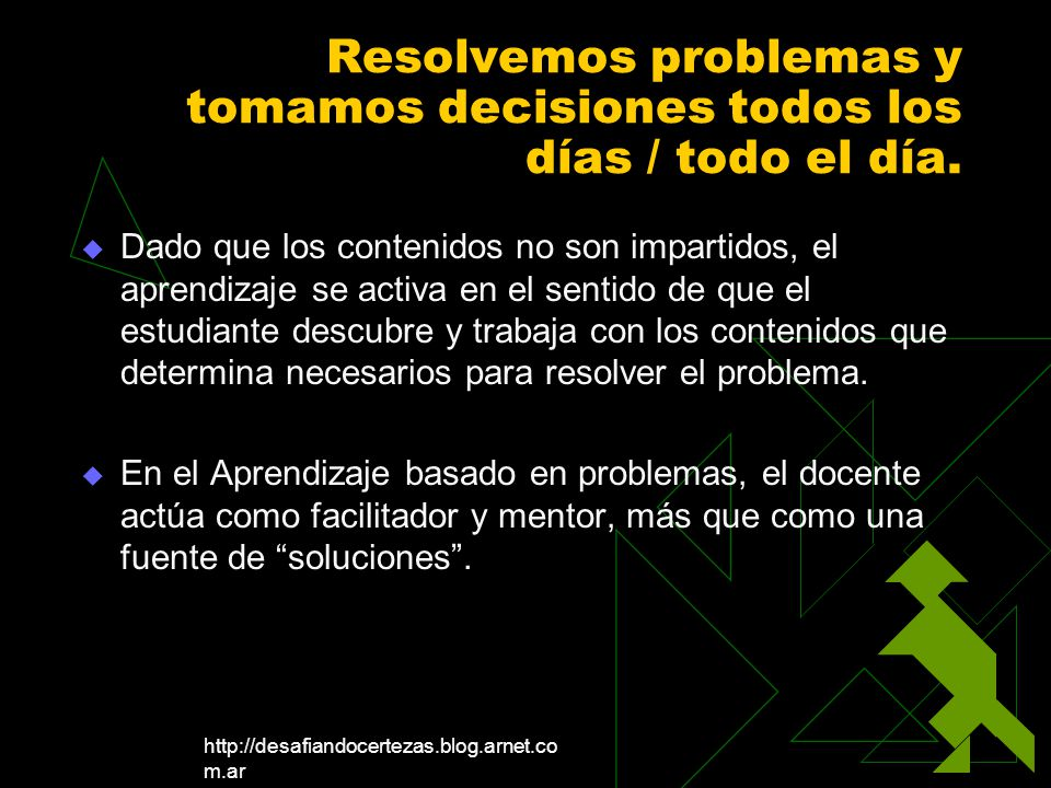 http://desafiandocertezas.blog.arnet.co m.ar Resolvemos problemas y tomamos decisiones todos los días / todo el día. Dado que los contenidos no son im