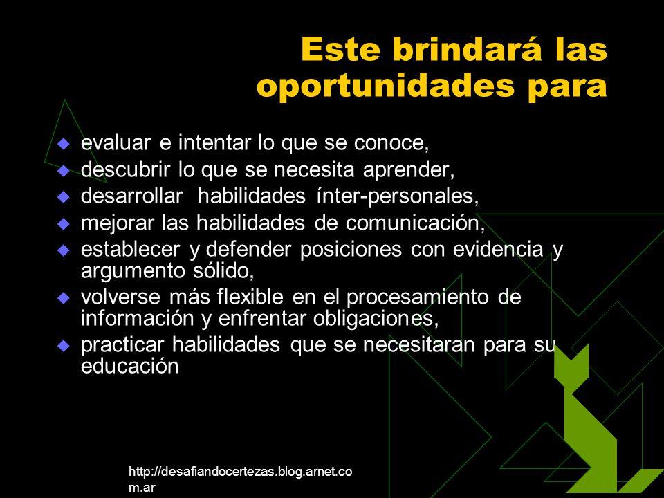 http://desafiandocertezas.blog.arnet.co m.ar Este brindará las oportunidades para evaluar e intentar lo que se conoce, descubrir lo que se necesita ap