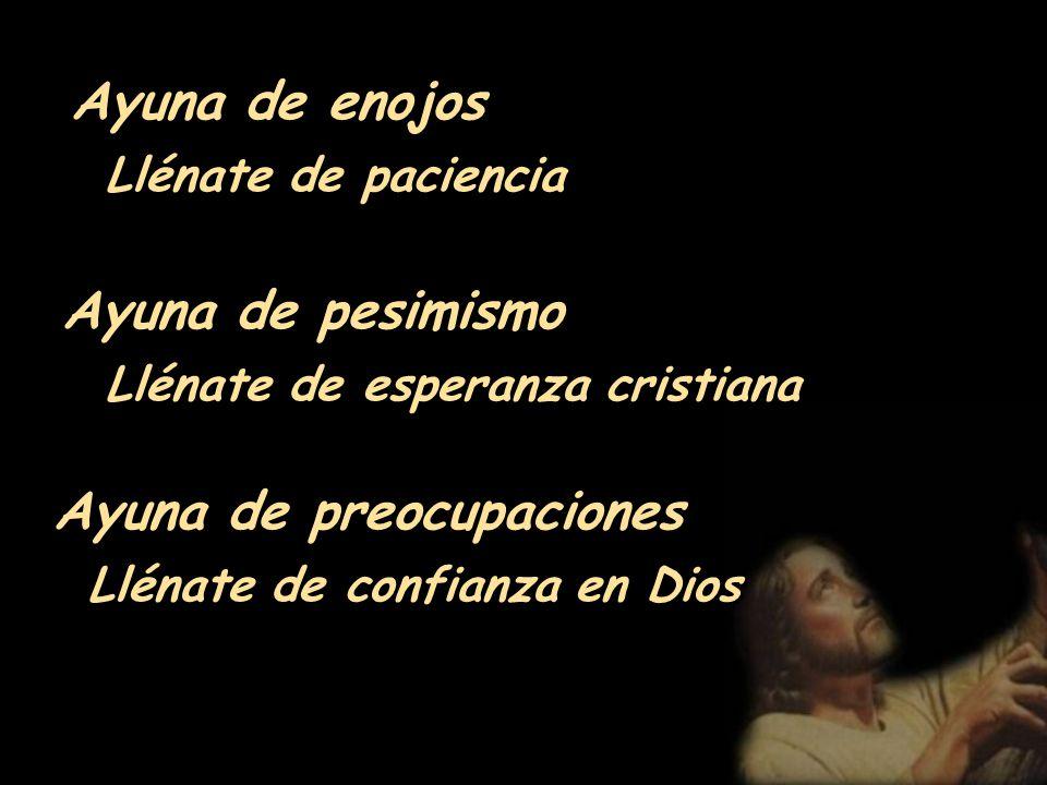 Ayuna de juzgar a otros Descubre a Cristo que vive en ellos Ayuna de palabras hirientes Llénate de frases sanadoras Ayuna de descontento Llénate de gr
