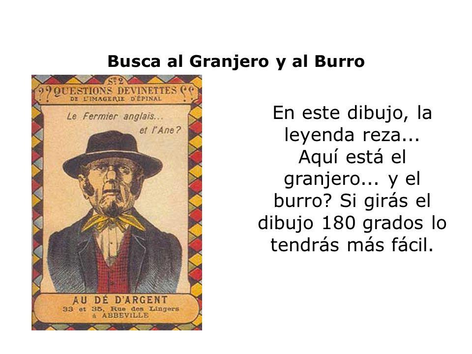 Busca al Granjero y al Burro En este dibujo, la leyenda reza... Aquí está el granjero... y el burro? Si girás el dibujo 180 grados lo tendrás más fáci