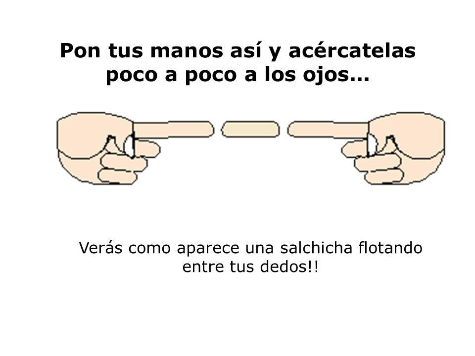 Pon tus manos así y acércatelas poco a poco a los ojos... Verás como aparece una salchicha flotando entre tus dedos!!