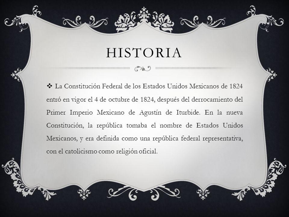 HISTORIA La Constitución Federal de los Estados Unidos Mexicanos de 1824 entró en vigor el 4 de octubre de 1824, después del derrocamiento del Primer Imperio Mexicano de Agustín de Iturbide.