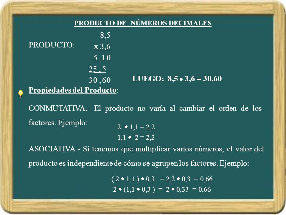 PRODUCTO DE NÚMEROS DECIMALES LUEGO: 8,5 3,6 = 30,60 Propiedades del Producto: CONMUTATIVA.- El producto no varía al cambiar el orden de los factores.