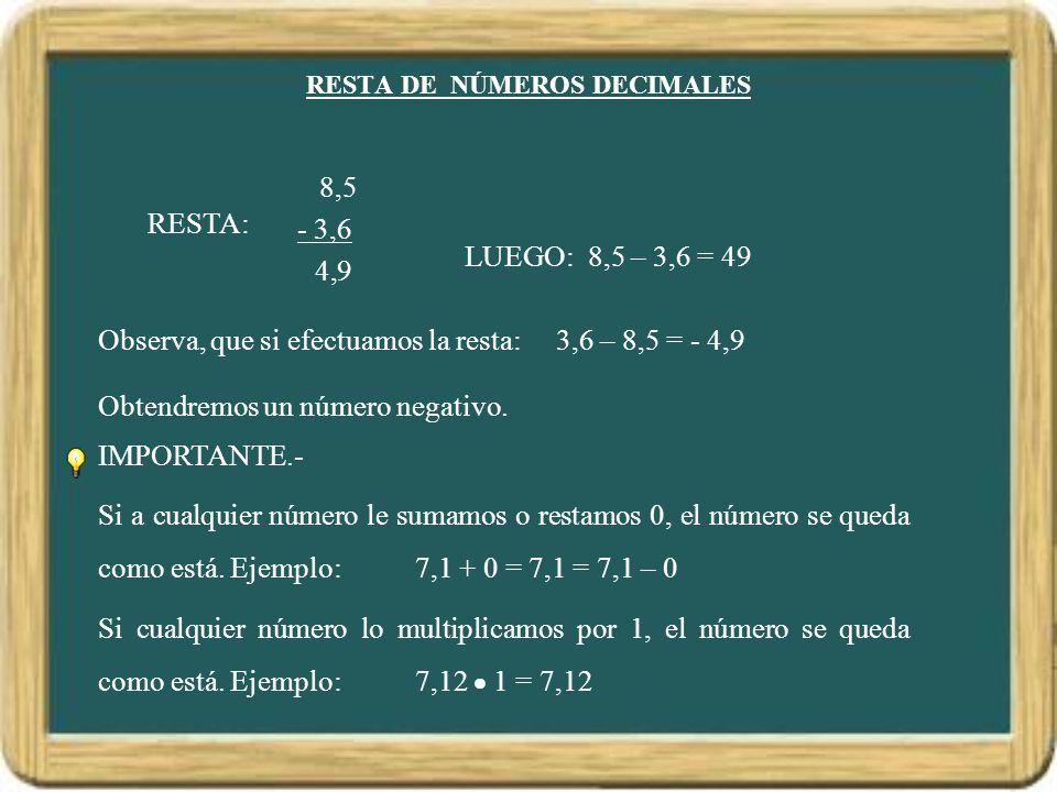 RESTA DE NÚMEROS DECIMALES RESTA: 8,5 - 3,6 9 4, LUEGO: 8,5 – 3,6 = 49 Observa, que si efectuamos la resta:3,6 – 8,5 = - 4,9 Obtendremos un número negativo.
