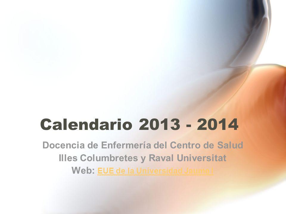 Calendario 2013 - 2014 Docencia de Enfermería del Centro de Salud Illes Columbretes y Raval Universitat Web: EUE de la Universidad Jaume I EUE de la Universidad Jaume I