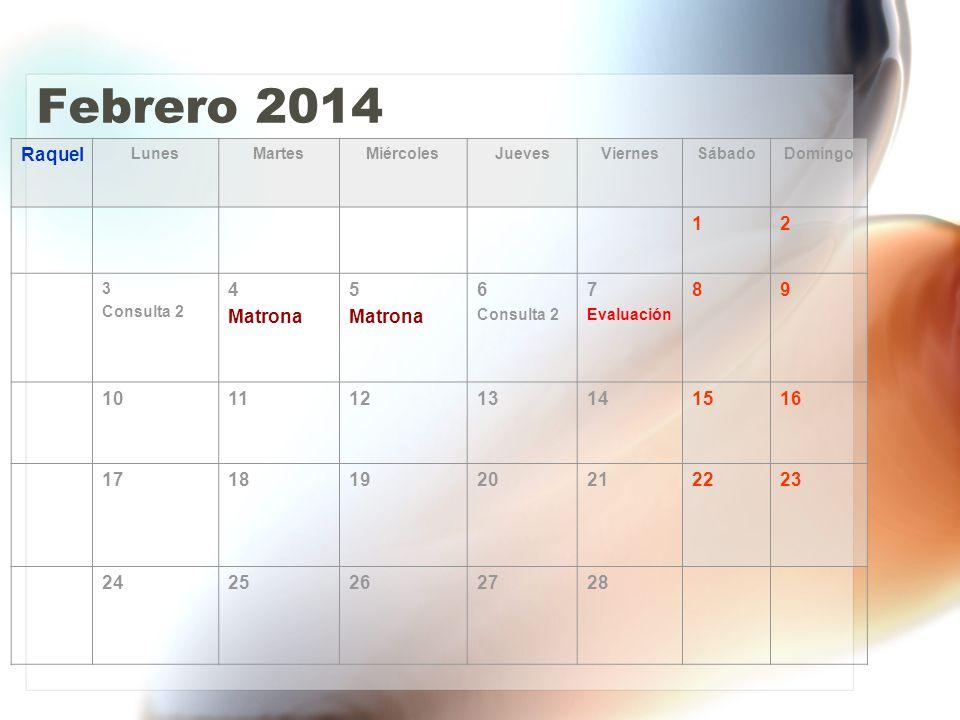 Febrero 2014 Raquel LunesMartesMiércolesJuevesViernesSábadoDomingo 12 3 Consulta 2 4 Matrona 5 Matrona 6 Consulta 2 7 Evaluación 89 10111213141516 17181920212223 2425262728