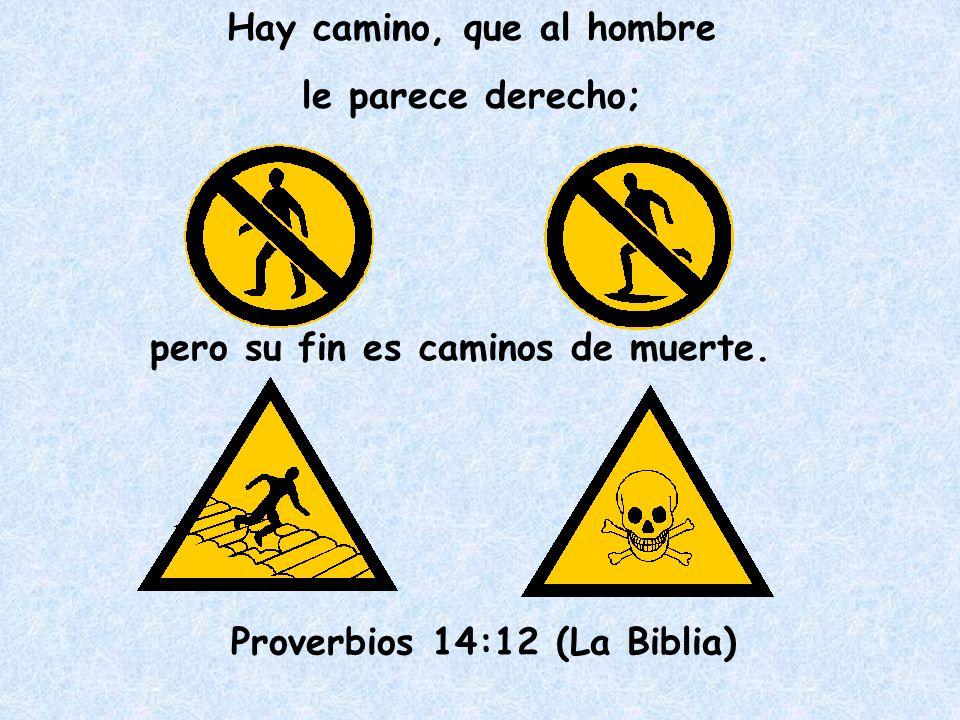Hay camino, que al hombre le parece derecho; pero su fin es caminos de muerte. Proverbios 14:12 (La Biblia)