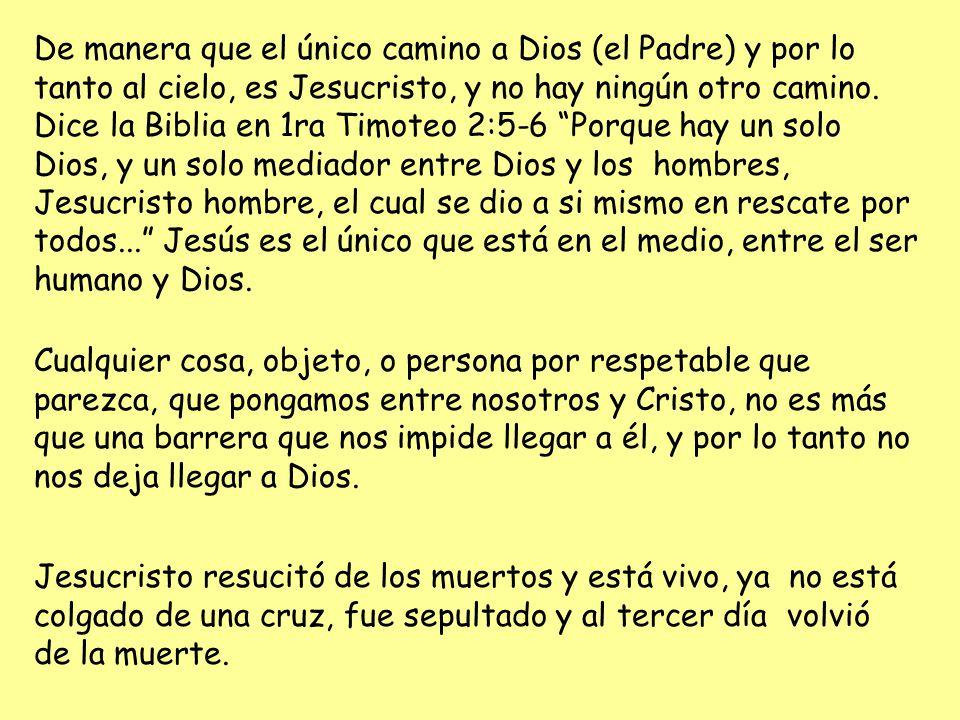 De manera que el único camino a Dios (el Padre) y por lo tanto al cielo, es Jesucristo, y no hay ningún otro camino. Dice la Biblia en 1ra Timoteo 2:5