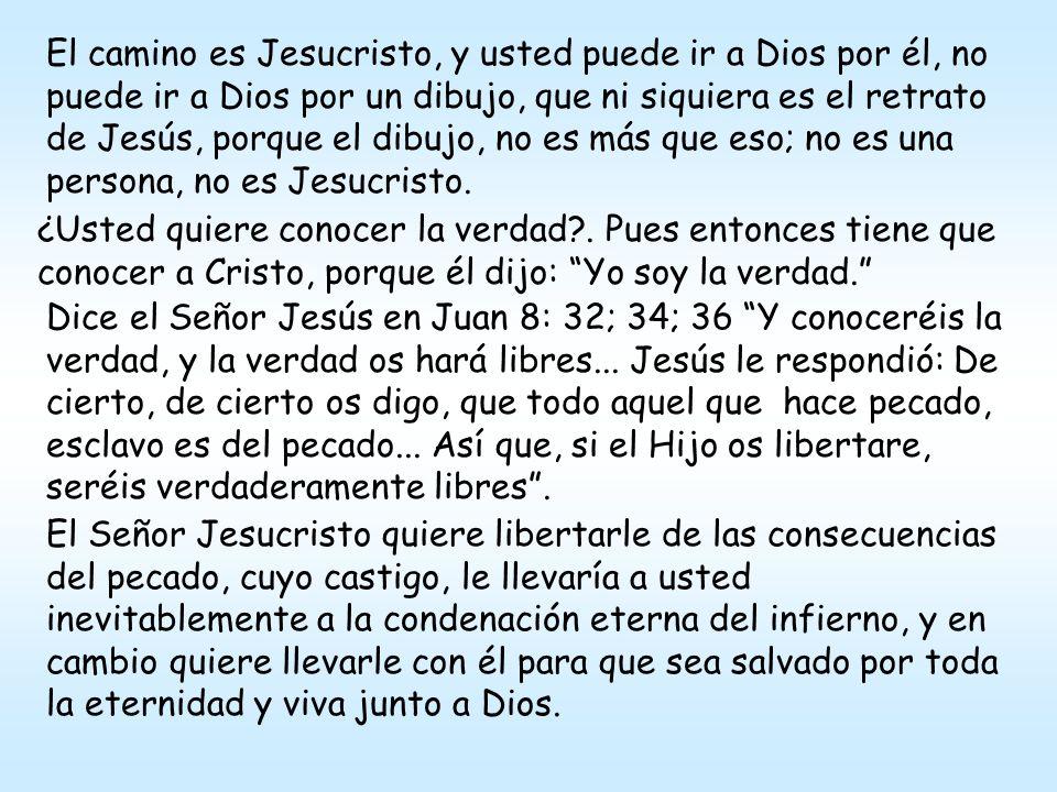 El camino es Jesucristo, y usted puede ir a Dios por él, no puede ir a Dios por un dibujo, que ni siquiera es el retrato de Jesús, porque el dibujo, n