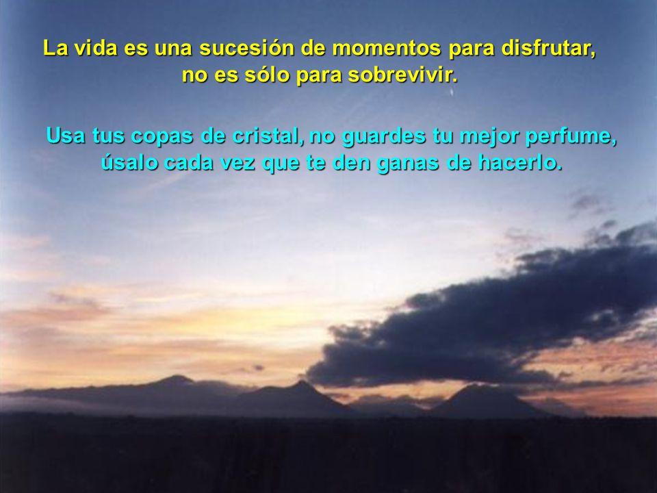 La vida es una sucesión de momentos para disfrutar, no es sólo para sobrevivir. Usa tus copas de cristal, no guardes tu mejor perfume, úsalo cada vez