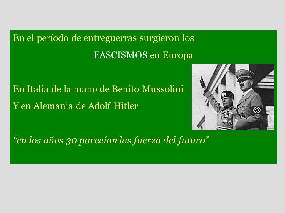 En el período de entreguerras surgieron los FASCISMOS en Europa En Italia de la mano de Benito Mussolini Y en Alemania de Adolf Hitler en los años 30