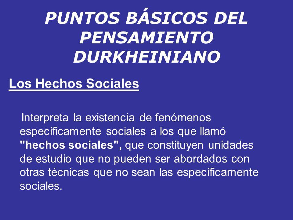 PUNTOS BÁSICOS DEL PENSAMIENTO DURKHEINIANO Los Hechos Sociales Interpreta la existencia de fenómenos específicamente sociales a los que llamó
