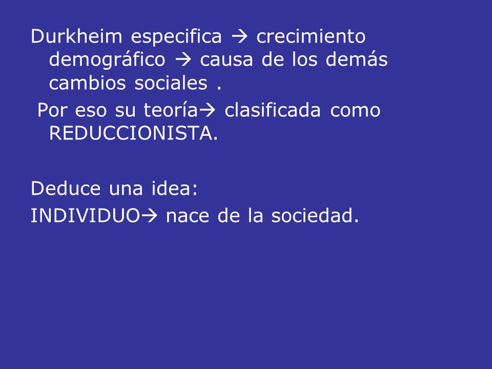 Durkheim especifica crecimiento demográfico causa de los demás cambios sociales. Por eso su teoría clasificada como REDUCCIONISTA. Deduce una idea: IN