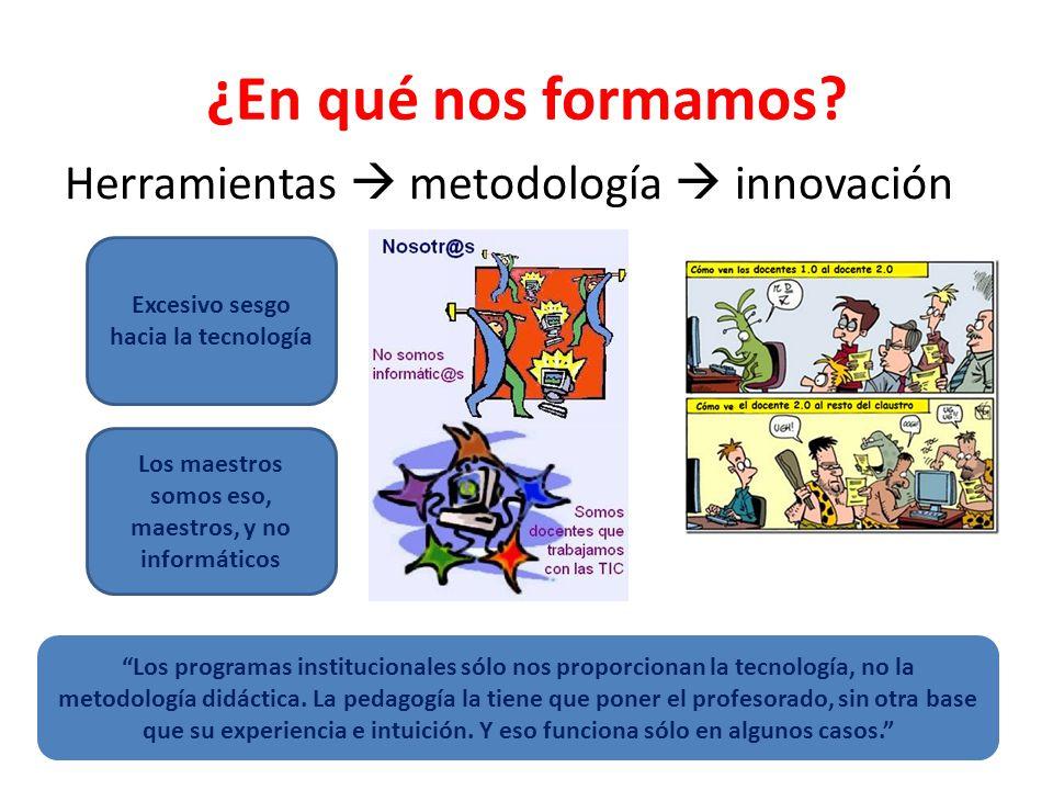 ¿En qué nos formamos? Herramientas metodología innovación Excesivo sesgo hacia la tecnología Los maestros somos eso, maestros, y no informáticos Los p