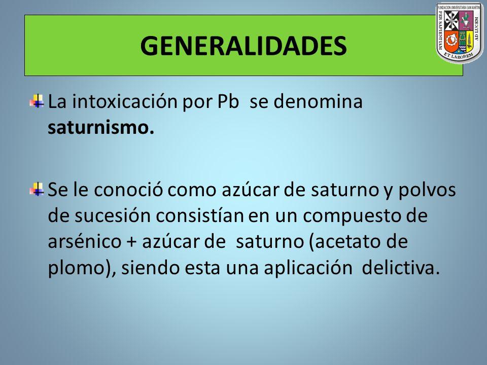 GENERALIDADES La intoxicación por Pb se denomina saturnismo. Se le conoció como azúcar de saturno y polvos de sucesión consistían en un compuesto de a