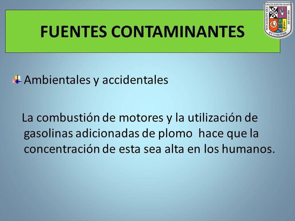 FUENTES CONTAMINANTES Ambientales y accidentales La combustión de motores y la utilización de gasolinas adicionadas de plomo hace que la concentración