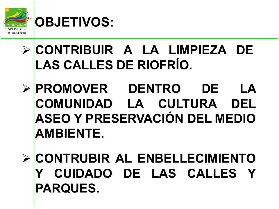 OBJETIVOS: CONTRIBUIR A LA LIMPIEZA DE LAS CALLES DE RIOFRÍO. PROMOVER DENTRO DE LA COMUNIDAD LA CULTURA DEL ASEO Y PRESERVACIÓN DEL MEDIO AMBIENTE. C
