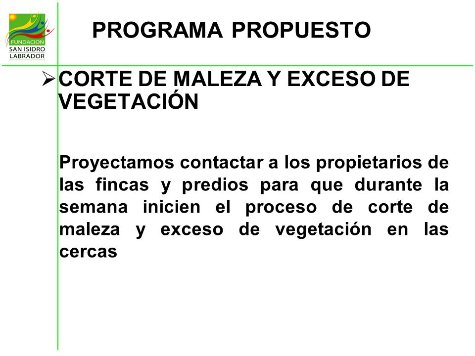 PROGRAMA PROPUESTO CORTE DE MALEZA Y EXCESO DE VEGETACIÓN Proyectamos contactar a los propietarios de las fincas y predios para que durante la semana