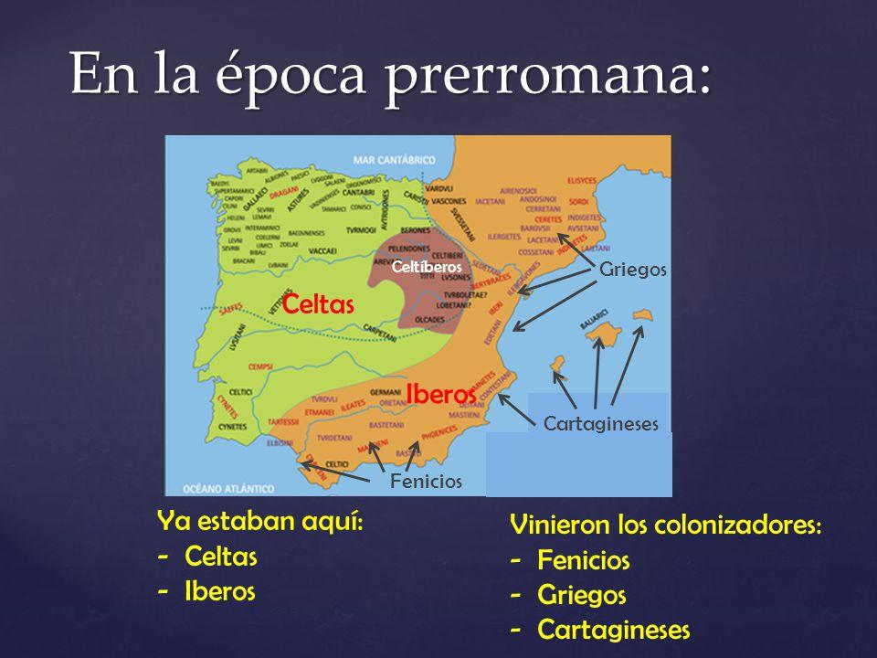 En la época prerromana: Ya estaban aquí: -Celtas -Iberos Vinieron los colonizadores: -Fenicios -Griegos -Cartagineses Celtas Iberos Celtíberos Griegos