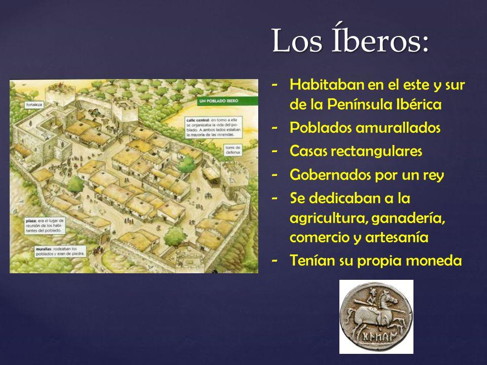 Los Íberos: -Habitaban en el este y sur de la Península Ibérica -Poblados amurallados -Casas rectangulares -Gobernados por un rey -Se dedicaban a la a
