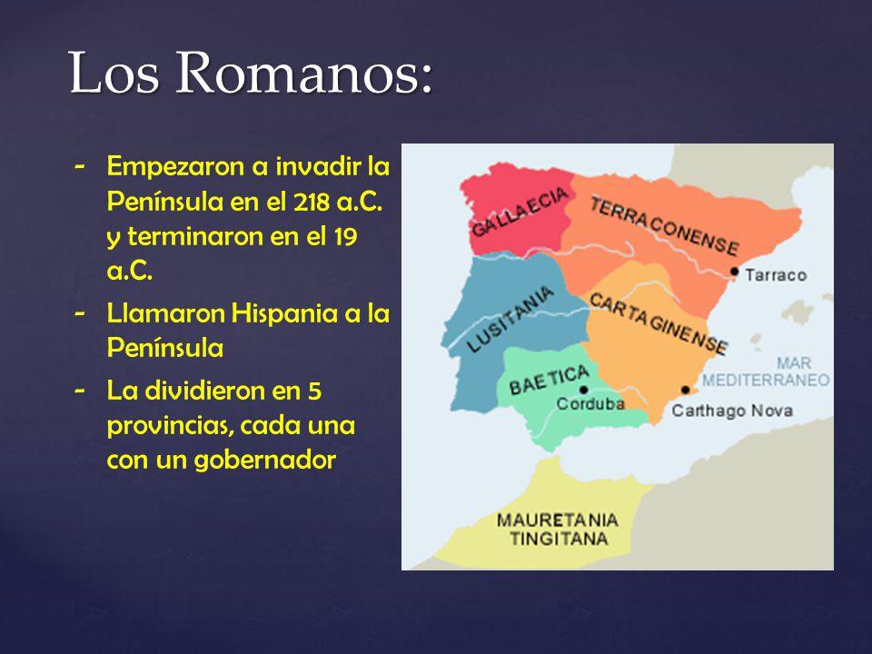 Los Romanos: -Empezaron a invadir la Península en el 218 a.C. y terminaron en el 19 a.C. -Llamaron Hispania a la Península -La dividieron en 5 provinc