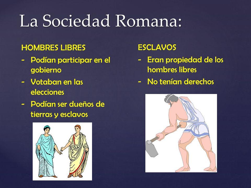 La Sociedad Romana: HOMBRES LIBRES -Podían participar en el gobierno -Votaban en las elecciones -Podían ser dueños de tierras y esclavos ESCLAVOS -Era