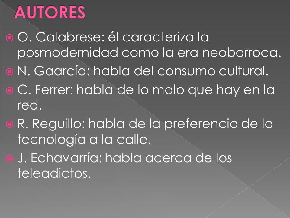 O. Calabrese: él caracteriza la posmodernidad como la era neobarroca. N. Gaarcía: habla del consumo cultural. C. Ferrer: habla de lo malo que hay en l