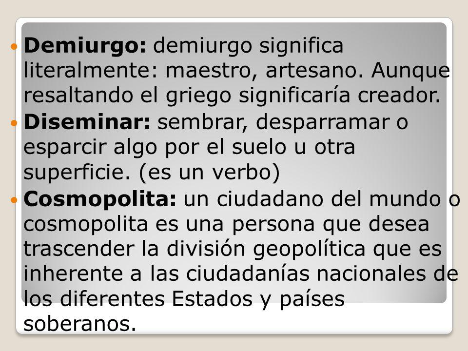 Demiurgo: demiurgo significa literalmente: maestro, artesano. Aunque resaltando el griego significaría creador. Diseminar: sembrar, desparramar o espa