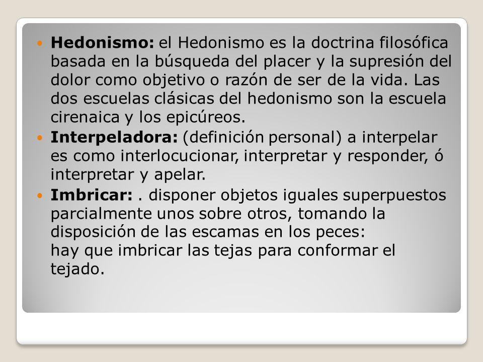 Hedonismo: el Hedonismo es la doctrina filosófica basada en la búsqueda del placer y la supresión del dolor como objetivo o razón de ser de la vida. L
