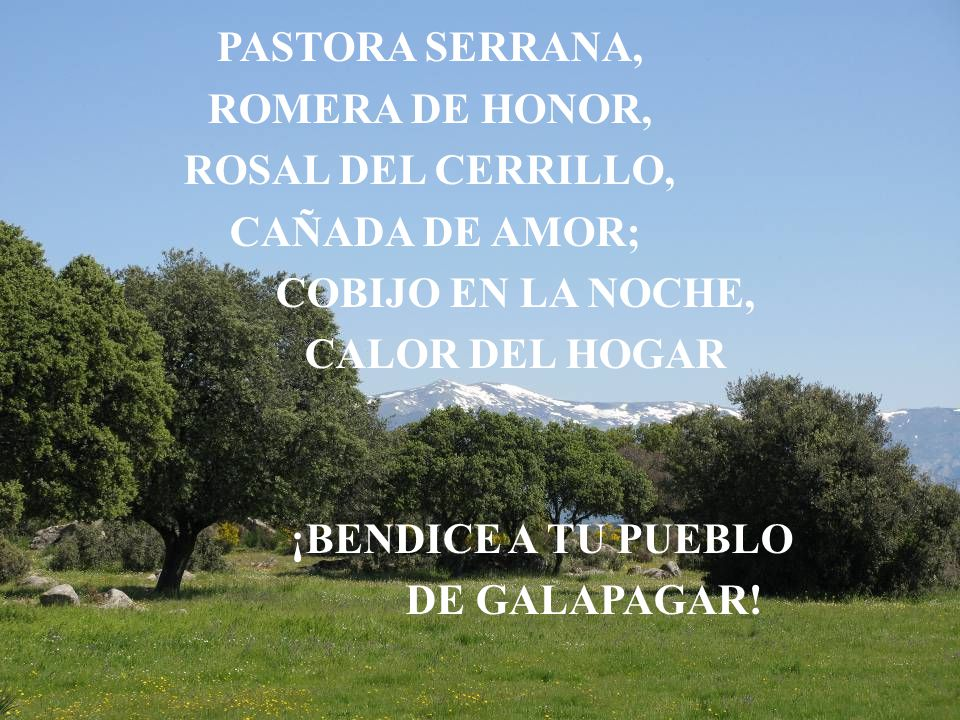 ¡CORONA Y ESTRELLA, ESPEJO DE AMOR LUZ DEL CAMIMANTE, FLOR DEL HACEDOR; CAYADO Y SENDERO, ARROYO Y JARAL; ¡BENDICE A TU PUEBLO DE GALAPAGAR!