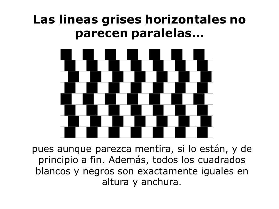 Las lineas grises horizontales no parecen paralelas... pues aunque parezca mentira, si lo están, y de principio a fin. Además, todos los cuadrados bla