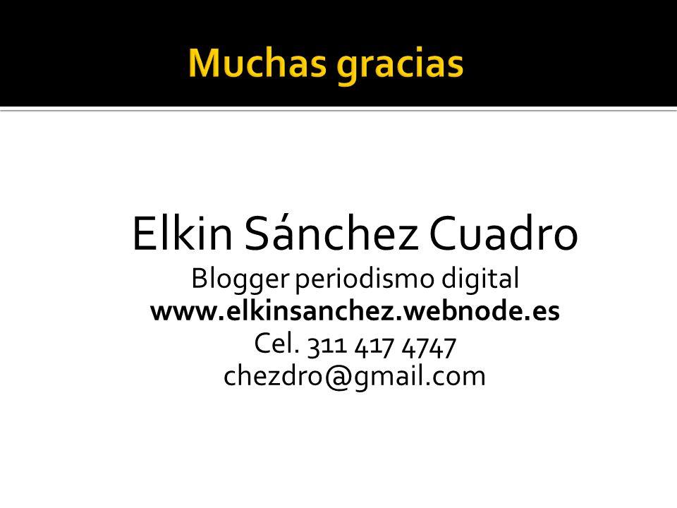 Elkin Sánchez Cuadro Blogger periodismo digital www.elkinsanchez.webnode.es Cel. 311 417 4747 chezdro@gmail.com